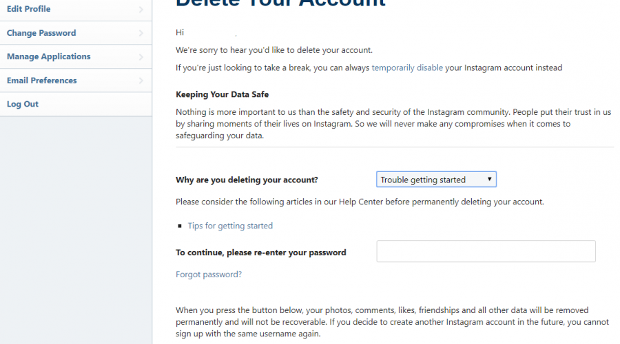 Deleting your Instagram account cannot be undone. In other words, a deleted Instagram account cannot be restored. To permanently delete your Instagram account follow these steps